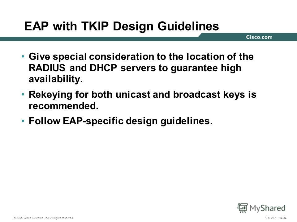 © 2005 Cisco Systems, Inc. All rights reserved. CSI v2.114-34 EAP with TKIP Design Guidelines Give special consideration to the location of the RADIUS and DHCP servers to guarantee high availability. Rekeying for both unicast and broadcast keys is re