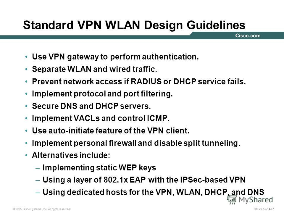 © 2005 Cisco Systems, Inc. All rights reserved. CSI v2.114-37 Standard VPN WLAN Design Guidelines Use VPN gateway to perform authentication. Separate WLAN and wired traffic. Prevent network access if RADIUS or DHCP service fails. Implement protocol a