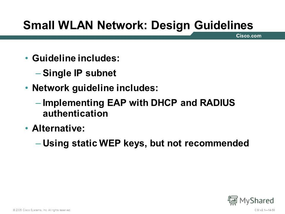 © 2005 Cisco Systems, Inc. All rights reserved. CSI v2.114-50 Small WLAN Network: Design Guidelines Guideline includes: –Single IP subnet Network guideline includes: –Implementing EAP with DHCP and RADIUS authentication Alternative: –Using static WEP