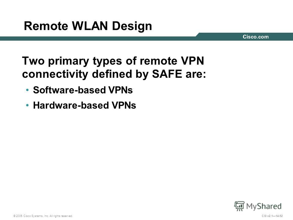 © 2005 Cisco Systems, Inc. All rights reserved. CSI v2.114-52 Remote WLAN Design Two primary types of remote VPN connectivity defined by SAFE are: Software-based VPNs Hardware-based VPNs