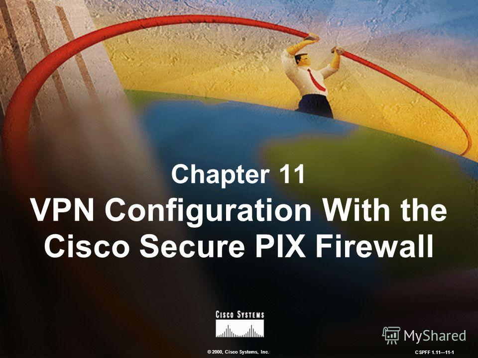 © 2000, Cisco Systems, Inc. CSPFF 1.1111-1 Chapter 11 VPN Configuration With the Cisco Secure PIX Firewall