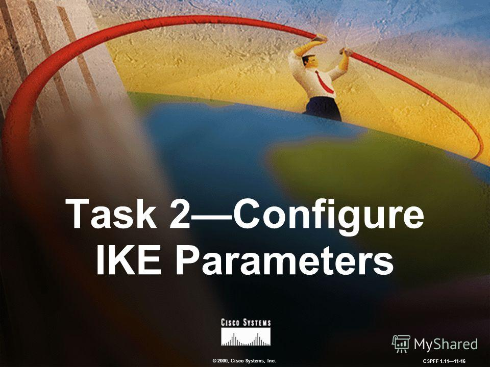 © 2000, Cisco Systems, Inc. CSPFF 1.1111-16 Task 2Configure IKE Parameters