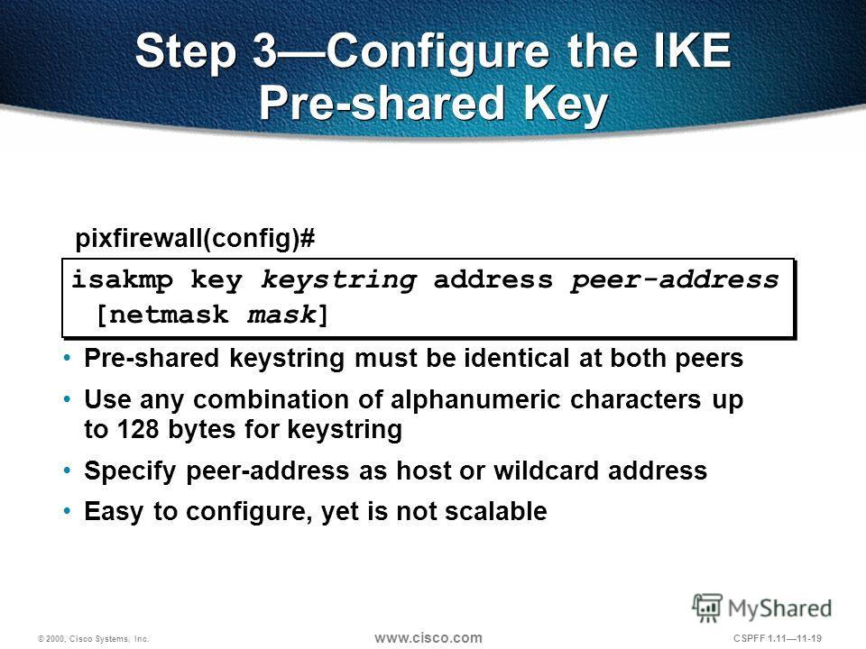© 2000, Cisco Systems, Inc. www.cisco.com CSPFF 1.1111-19 isakmp key keystring address peer-address [netmask mask] pixfirewall(config)# Step 3Configure the IKE Pre-shared Key Pre-shared keystring must be identical at both peers Use any combination of