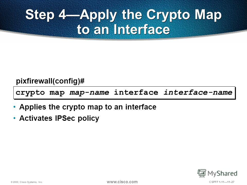 © 2000, Cisco Systems, Inc. www.cisco.com CSPFF 1.1111-27 crypto map map-name interface interface-name pixfirewall(config)# Step 4Apply the Crypto Map to an Interface Applies the crypto map to an interface Activates IPSec policy