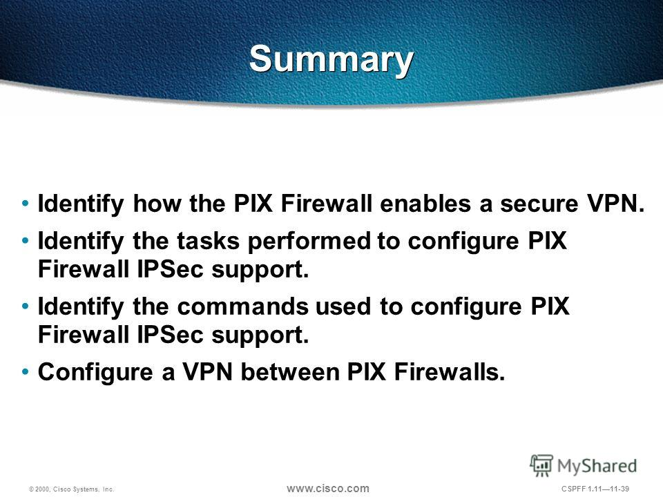© 2000, Cisco Systems, Inc. www.cisco.com CSPFF 1.1111-39 Summary Identify how the PIX Firewall enables a secure VPN. Identify the tasks performed to configure PIX Firewall IPSec support. Identify the commands used to configure PIX Firewall IPSec sup