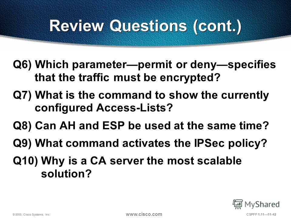 © 2000, Cisco Systems, Inc. www.cisco.com CSPFF 1.1111-42 Review Questions (cont.) Q6) Which parameterpermit or denyspecifies that the traffic must be encrypted? Q7) What is the command to show the currently configured Access-Lists? Q8) Can AH and ES