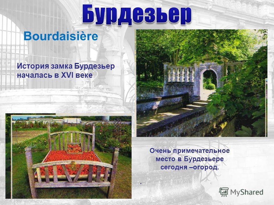 История замка Бурдезьер началась в XVI веке Очень примечательное место в Бурдезьере сегодня –огород.. Bourdaisière
