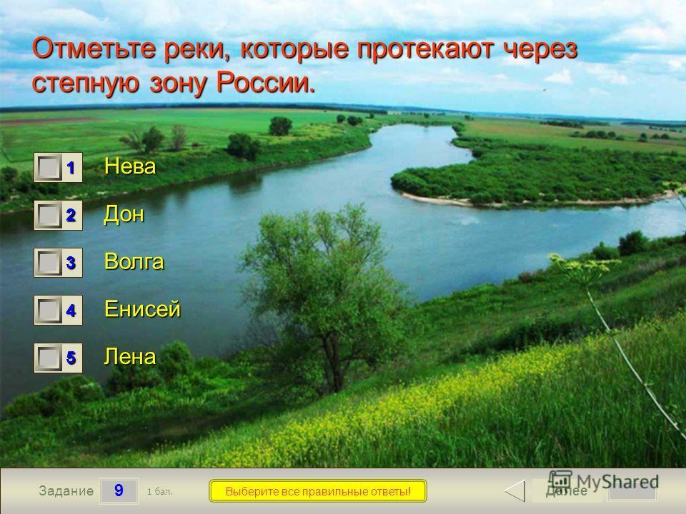 9 Задание Выберите все правильные ответы! Отметьте реки, которые протекают через степную зону России. Нева Дон Волга Енисей Лена Далее 1 бал. 1111 0 2222 0 3333 0 4444 0 5555 0