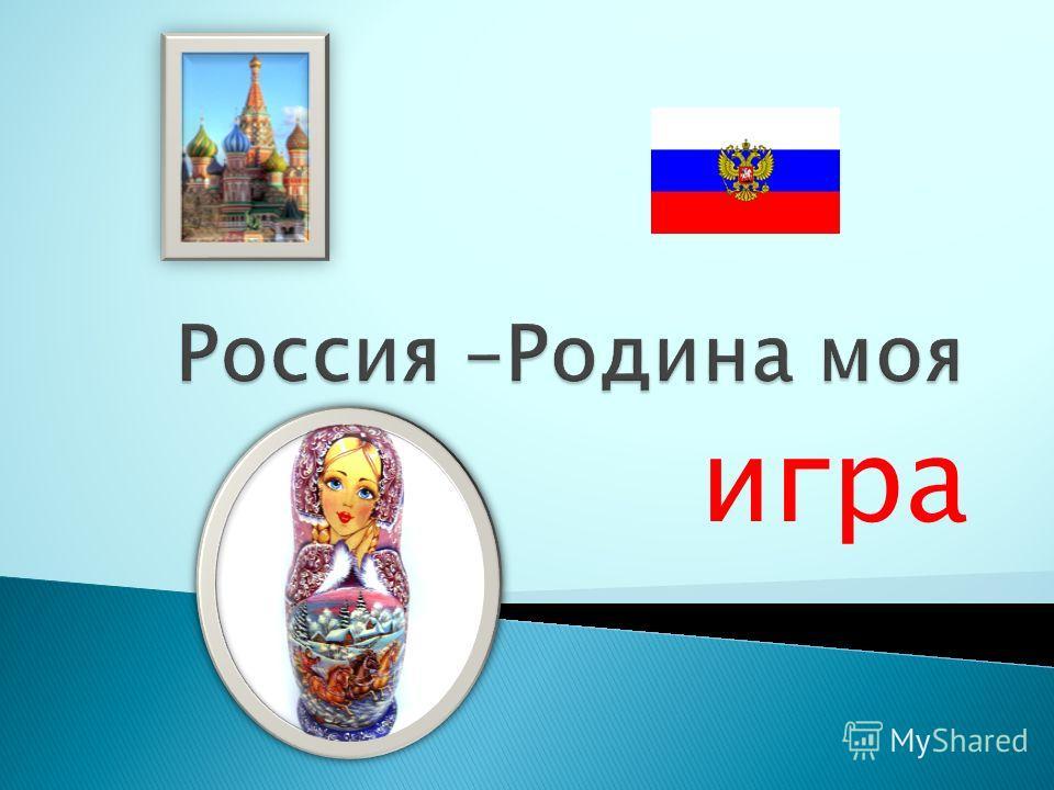 Классный час (ИГРА) по теме: «Россия –Родина моя» Для учащихся 7 класса
