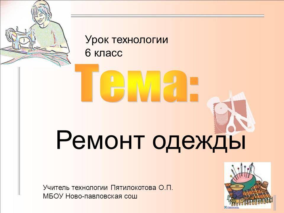 Урок технологии 6 класс Ремонт одежды Учитель технологии Пятилокотова О.П. МБОУ Ново-павловская сош