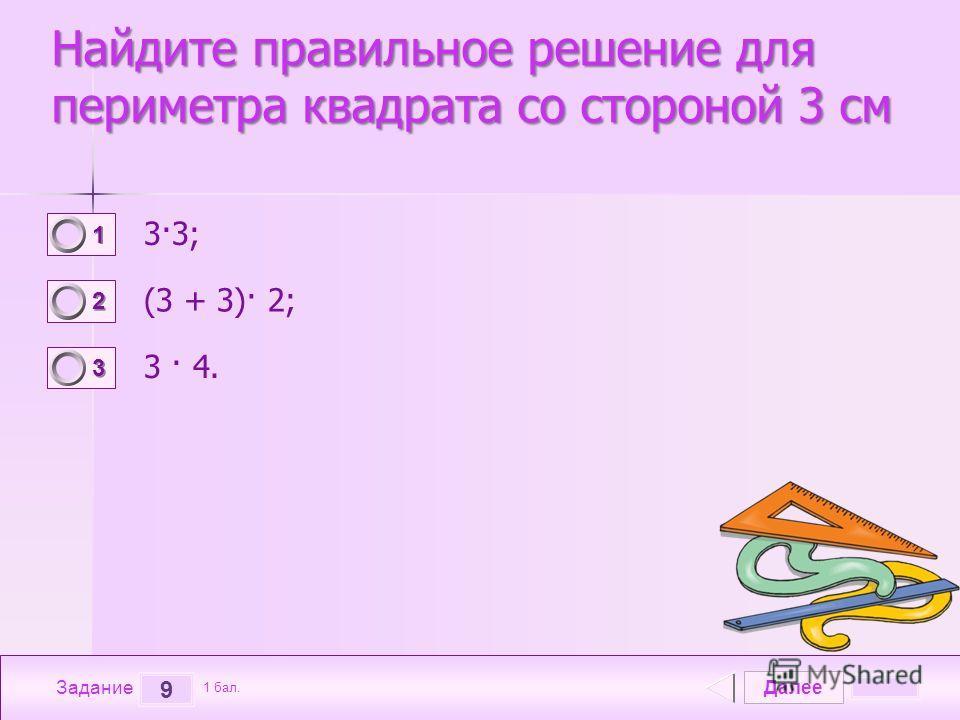 Далее 9 Задание 1 бал. 1111 2222 3333 Найдите правильное решение для периметра квадрата со стороной 3 см 3·3; (3 + 3)· 2; 3 · 4.