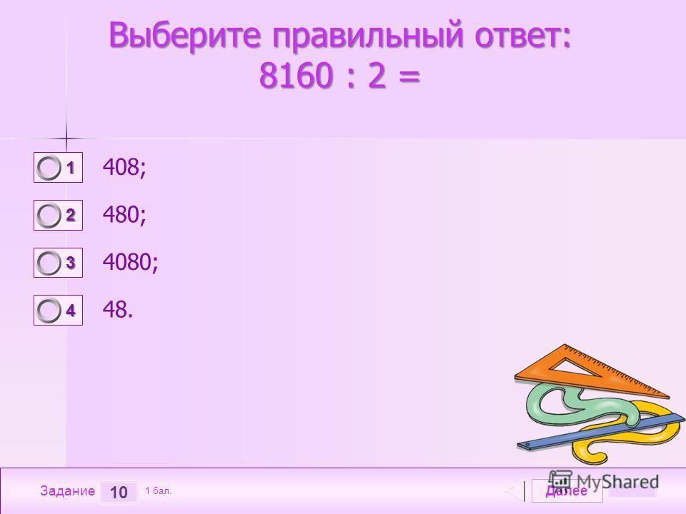 Далее 10 Задание 1 бал. 1111 2222 3333 4444 Выберите правильный ответ: 8160 : 2 = 408; 480; 4080; 48.