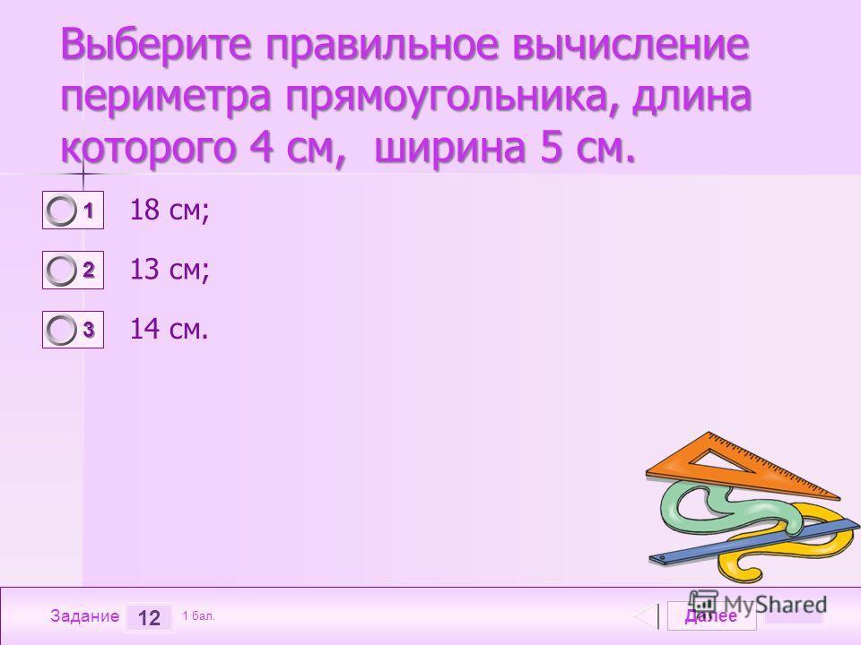 Далее 12 Задание 1 бал. 1111 2222 3333 Выберите правильное вычисление периметра прямоугольника, длина которого 4 см, ширина 5 см. 18 см; 13 см; 14 см.