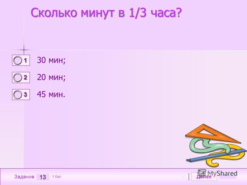 Далее 13 Задание 1 бал. 1111 2222 3333 Сколько минут в 1/3 часа? 30 мин; 20 мин; 45 мин.