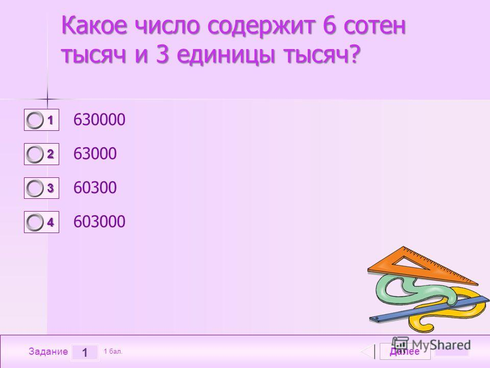 Далее 1 Задание 1 бал. 1111 2222 3333 4444 Какое число содержит 6 сотен тысяч и 3 единицы тысяч? 630000 63000 60300 603000