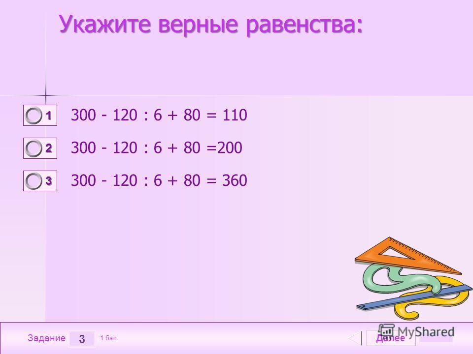 Далее 3 Задание 1 бал. 1111 2222 3333 Укажите верные равенства: 300 - 120 : 6 + 80 = 110 300 - 120 : 6 + 80 =200 300 - 120 : 6 + 80 = 360