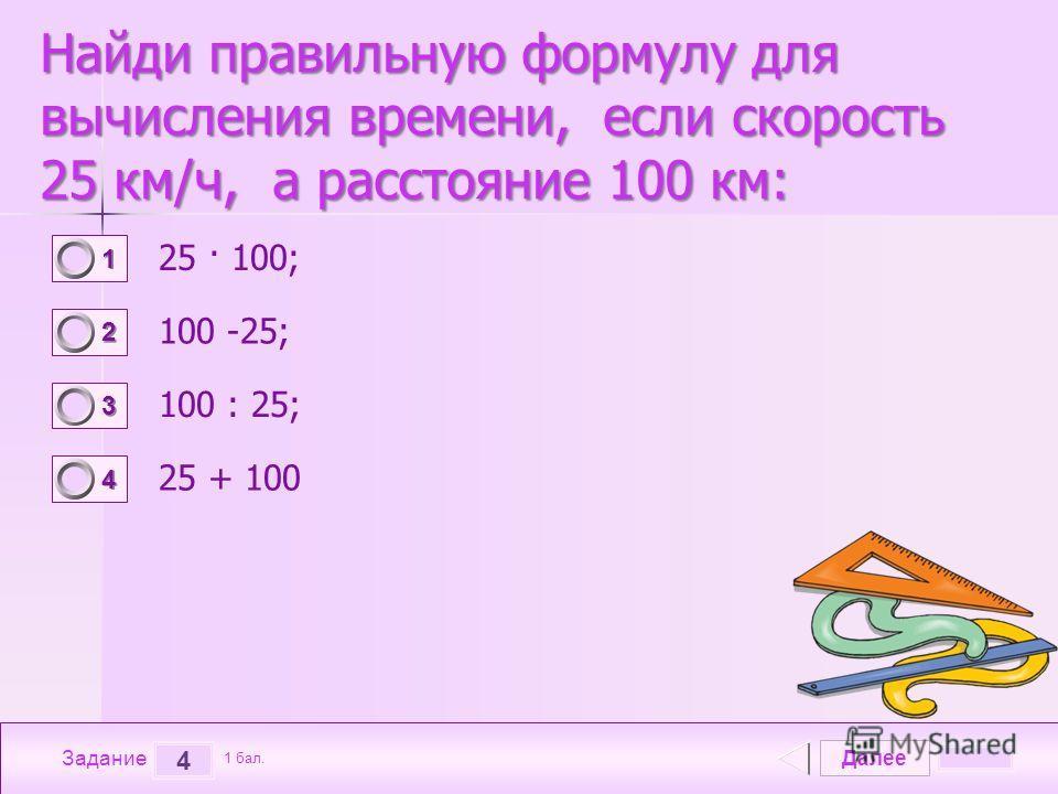 Далее 4 Задание 1 бал. 1111 2222 3333 4444 Найди правильную формулу для вычисления времени, если скорость 25 км/ч, а расстояние 100 км: 25 · 100; 100 -25; 100 : 25; 25 + 100