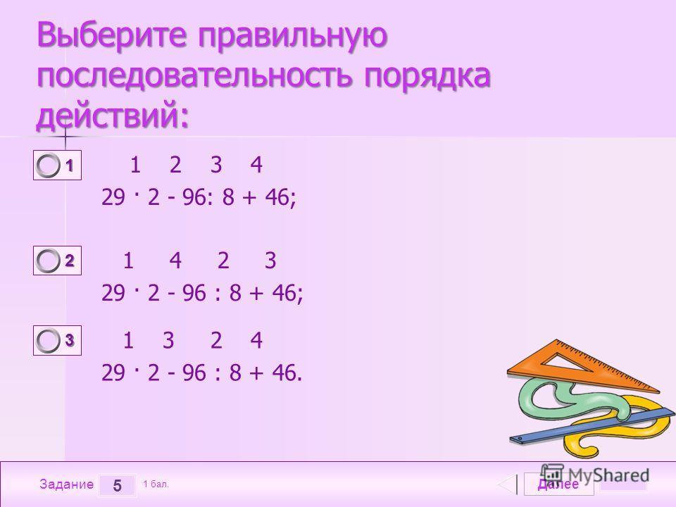 Далее 5 Задание 1 бал. 1111 2222 3333 Выберите правильную последовательность порядка действий: 1 2 3 4 29 · 2 - 96: 8 + 46; 1 4 2 3 29 · 2 - 96 : 8 + 46; 1 3 2 4 29 · 2 - 96 : 8 + 46.