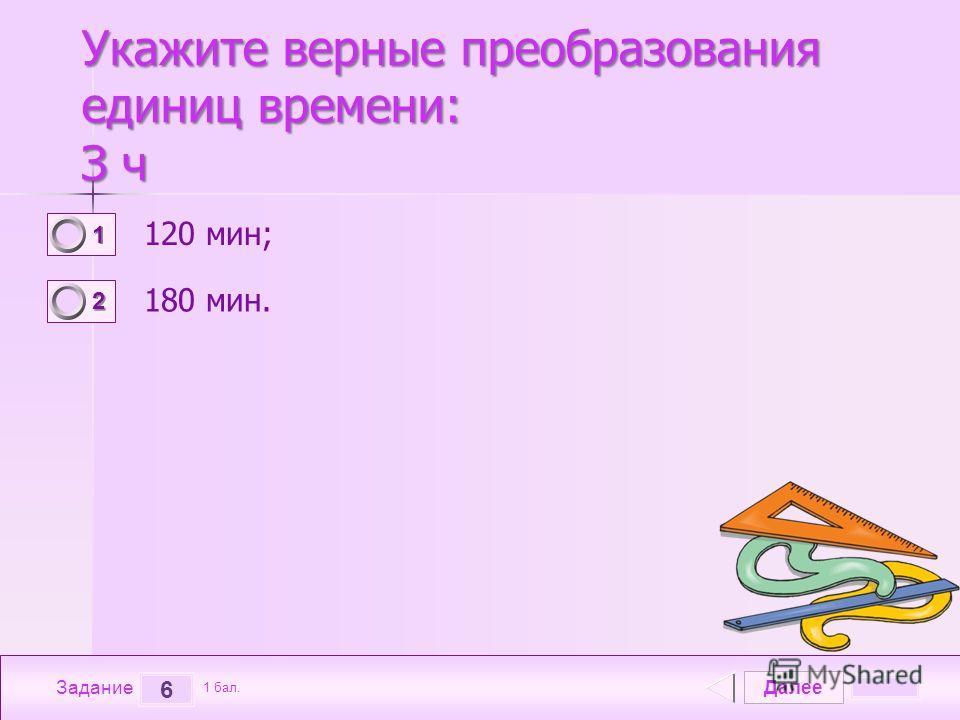 Далее 6 Задание 1 бал. 1111 2222 Укажите верные преобразования единиц времени: З ч 120 мин; 180 мин.