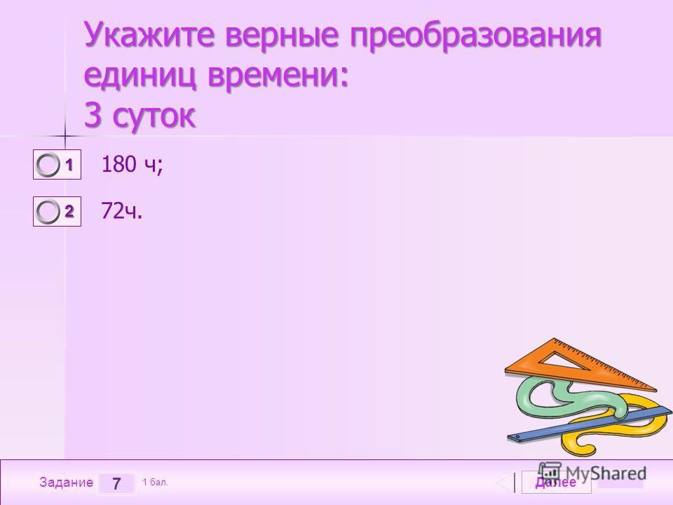 Далее 7 Задание 1 бал. 1111 2222 Укажите верные преобразования единиц времени: 3 суток Укажите верные преобразования единиц времени: 3 суток 180 ч; 72 ч.