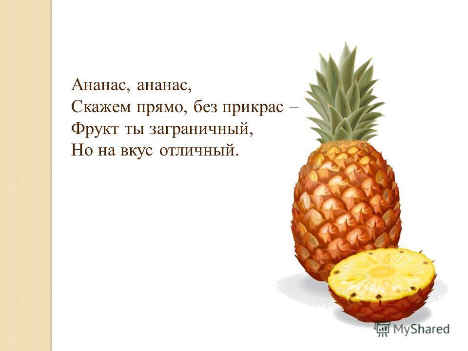 Ананас, ананас, Скажем прямо, без прикрас – Фрукт ты заграничный, Но на вкус отличный.