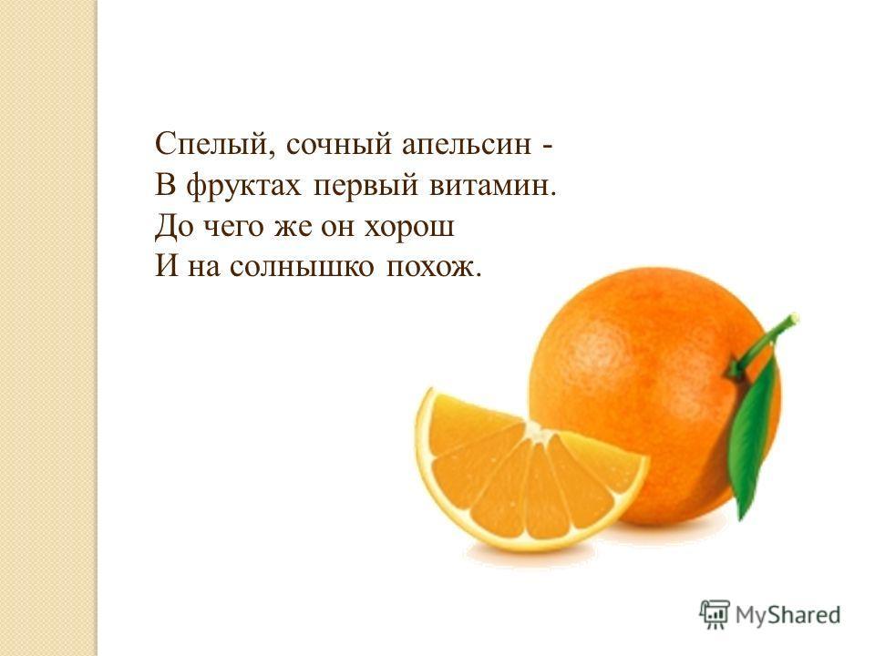 Спелый, сочный апельсин - В фруктах первый витамин. До чего же он хорош И на солнышко похож.