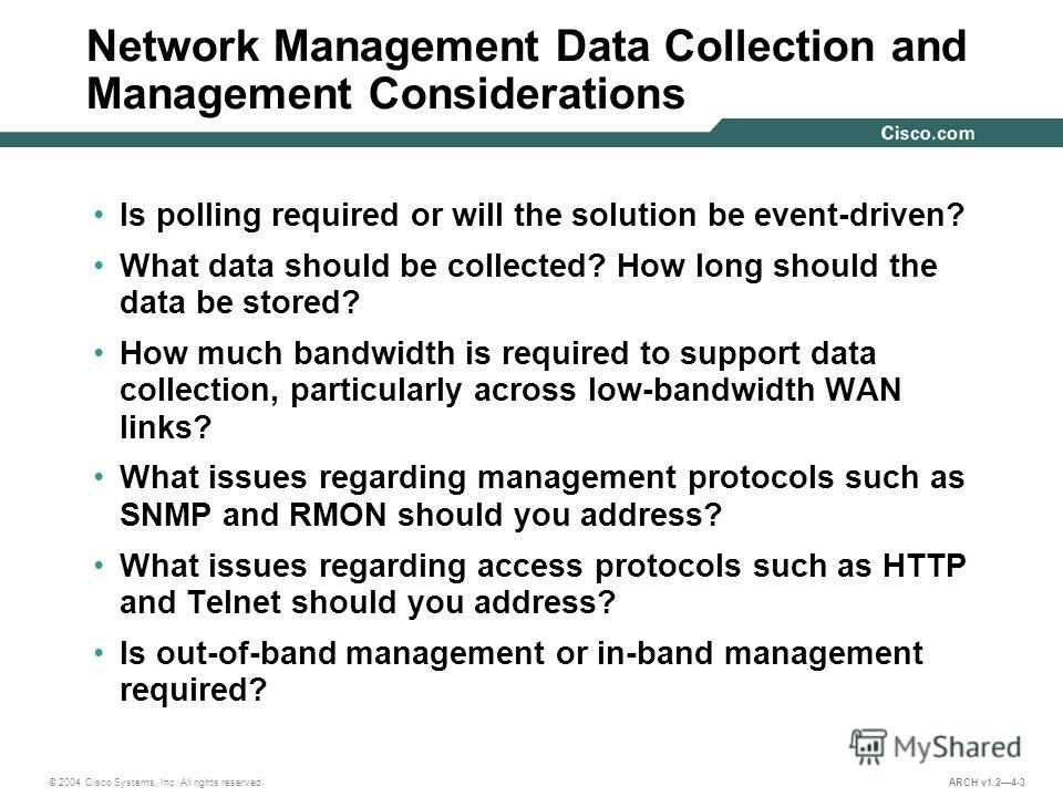 © 2004 Cisco Systems, Inc. All rights reserved. ARCH v1.24-3 Network Management Data Collection and Management Considerations Is polling required or will the solution be event-driven? What data should be collected? How long should the data be stored?