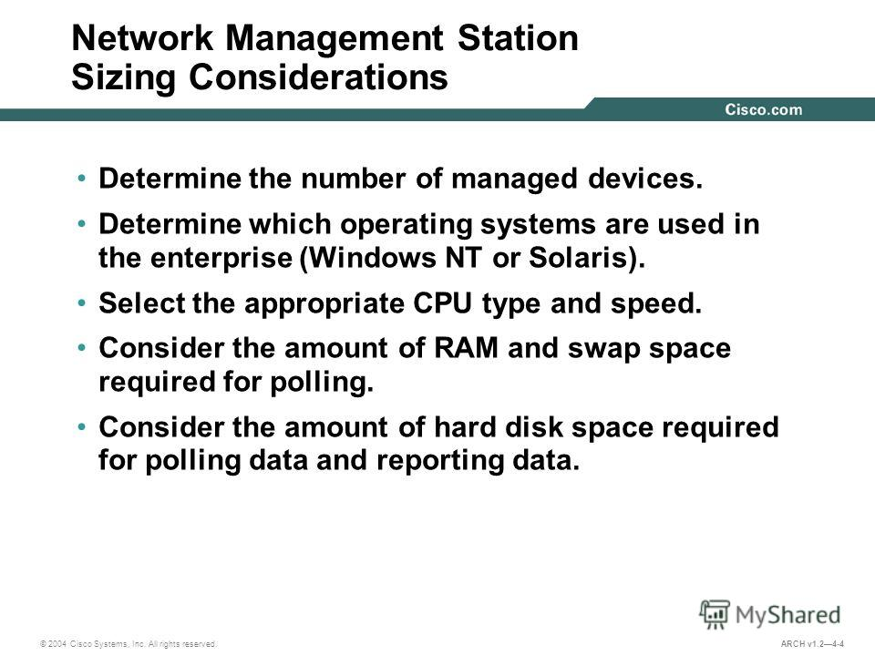 © 2004 Cisco Systems, Inc. All rights reserved. ARCH v1.24-4 Network Management Station Sizing Considerations Determine the number of managed devices. Determine which operating systems are used in the enterprise (Windows NT or Solaris). Select the ap