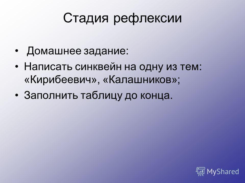 Стадия рефлексии Домашнее задание: Написать синквейн на одну из тем: «Кирибеевич», «Калашников»; Заполнить таблицу до конца.