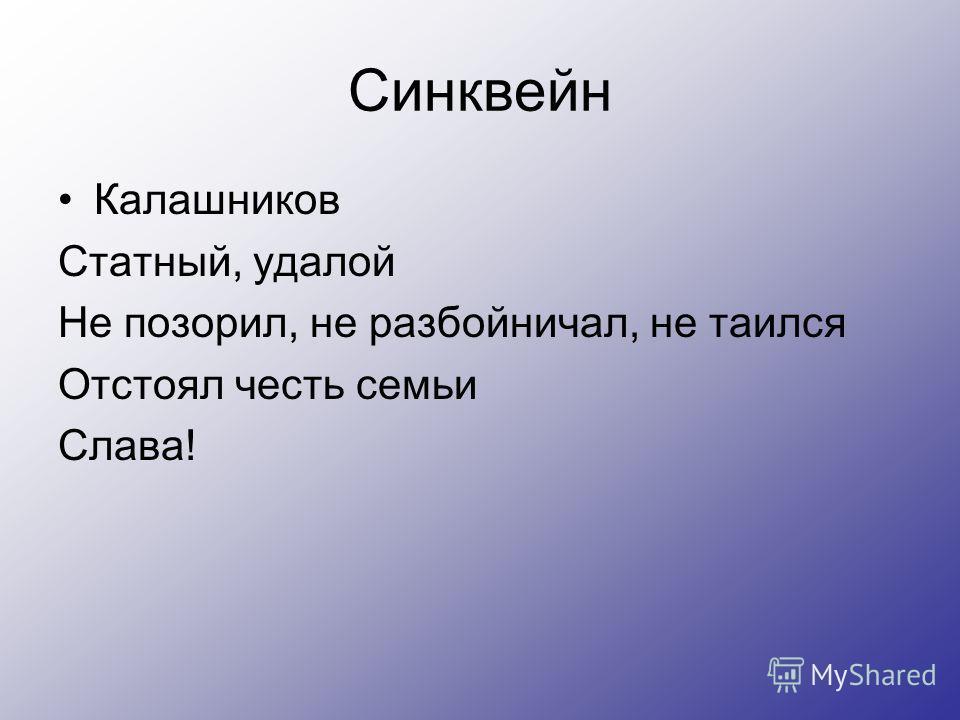 Синквейн Калашников Статный, удалой Не позорил, не разбойничал, не таился Отстоял честь семьи Слава!