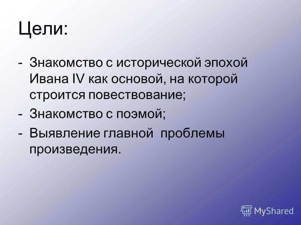 Цели: -Знакомство с исторической эпохой Ивана IV как основой, на которой строится повествование; -Знакомство с поэмой; -Выявление главной проблемы произведения.