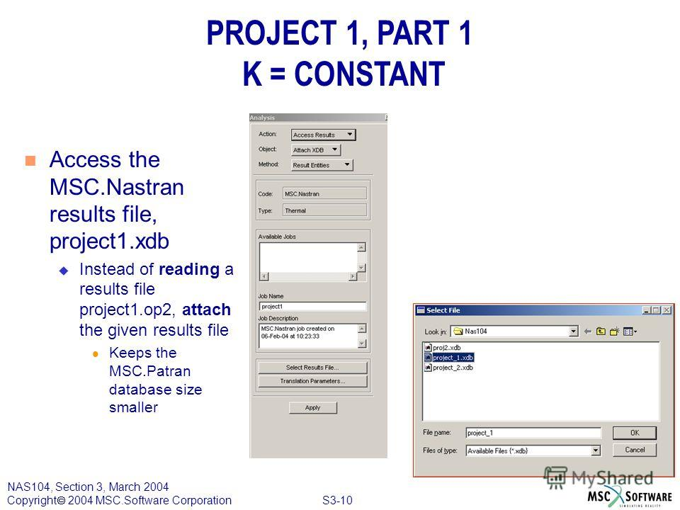 S3-10 NAS104, Section 3, March 2004 Copyright 2004 MSC.Software Corporation PROJECT 1, PART 1 K = CONSTANT n Access the MSC.Nastran results file, project1. xdb u Instead of reading a results file project1.op2, attach the given results file l Keeps th