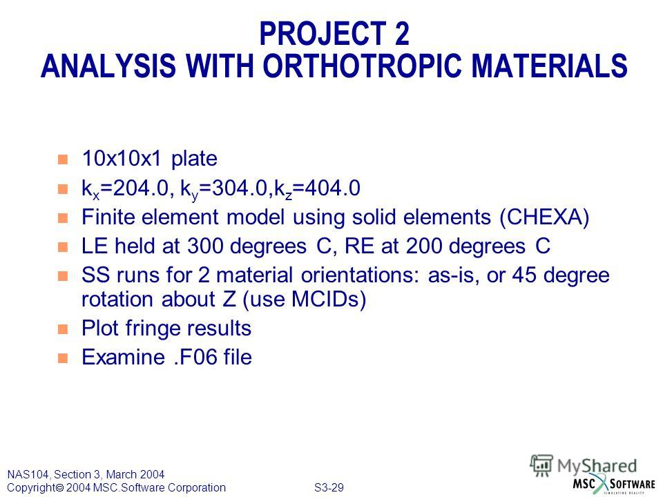 S3-29 NAS104, Section 3, March 2004 Copyright 2004 MSC.Software Corporation PROJECT 2 ANALYSIS WITH ORTHOTROPIC MATERIALS n 10x10x1 plate n k x =204.0, k y =304.0,k z =404.0 n Finite element model using solid elements (CHEXA) n LE held at 300 degrees