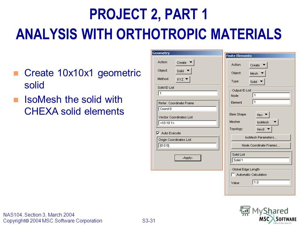 S3-31 NAS104, Section 3, March 2004 Copyright 2004 MSC.Software Corporation PROJECT 2, PART 1 ANALYSIS WITH ORTHOTROPIC MATERIALS n Create 10x10x1 geometric solid n IsoMesh the solid with CHEXA solid elements
