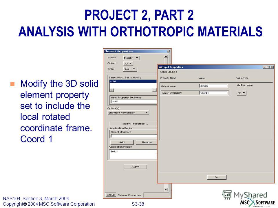S3-38 NAS104, Section 3, March 2004 Copyright 2004 MSC.Software Corporation PROJECT 2, PART 2 ANALYSIS WITH ORTHOTROPIC MATERIALS n Modify the 3D solid element property set to include the local rotated coordinate frame. Coord 1
