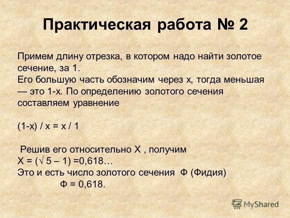 Практическая работа 2 Примем длину отрезка, в котором надо найти золотое сечение, за 1. Его большую часть обозначим через х, тогда меньшая это 1-х. По определению золотого сечения составляем уравнение (1-х) / х = х / 1 Решив его относительно Х, получ