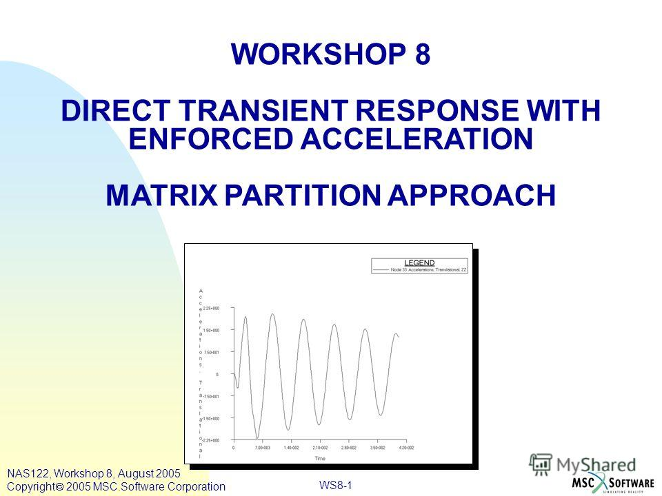 WS8-1 WORKSHOP 8 DIRECT TRANSIENT RESPONSE WITH ENFORCED ACCELERATION MATRIX PARTITION APPROACH NAS122, Workshop 8, August 2005 Copyright 2005 MSC.Software Corporation
