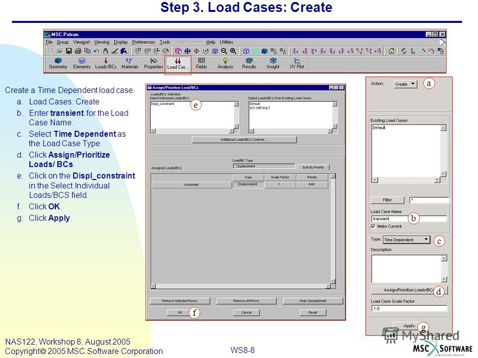 WS8-8 NAS122, Workshop 8, August 2005 Copyright 2005 MSC.Software Corporation Step 3. Load Cases: Create Create a Time Dependent load case. a.Load Cases: Create b.Enter transient for the Load Case Name. c.Select Time Dependent as the Load Case Type.
