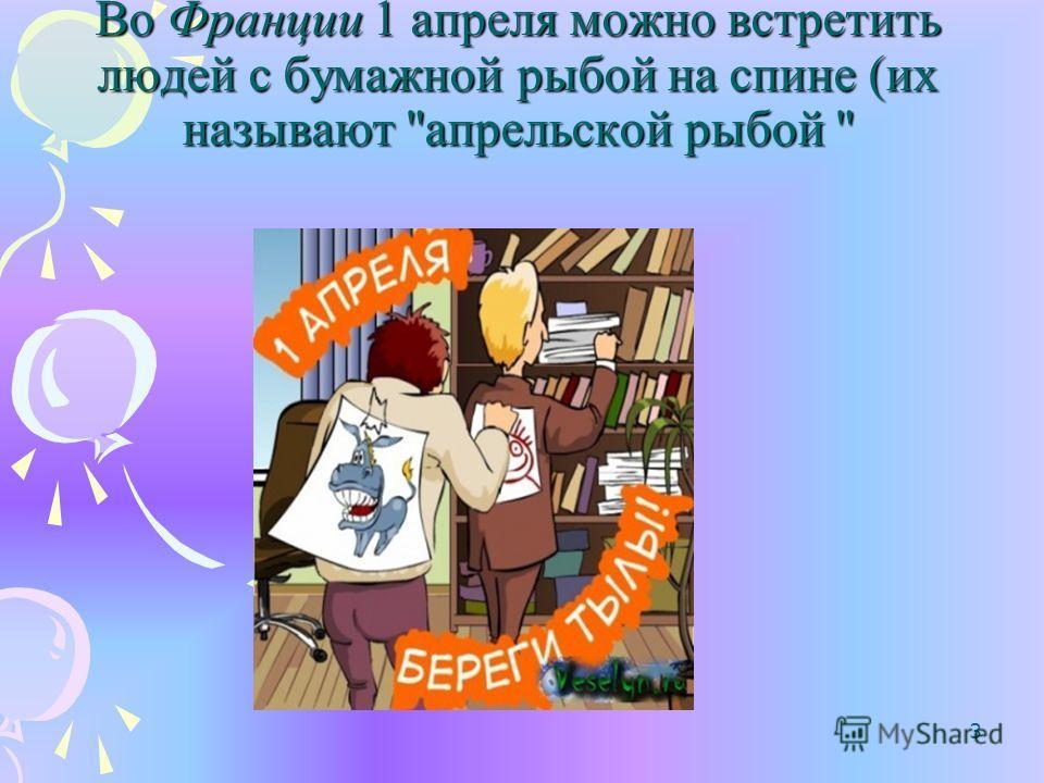 Обычай веселиться и обманывать друг друга апреля существует во многих странах. 2