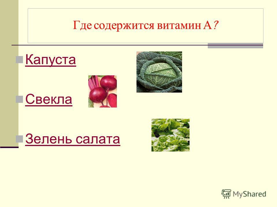 Где содержится витамин А ? Капуста Свекла Зелень салата