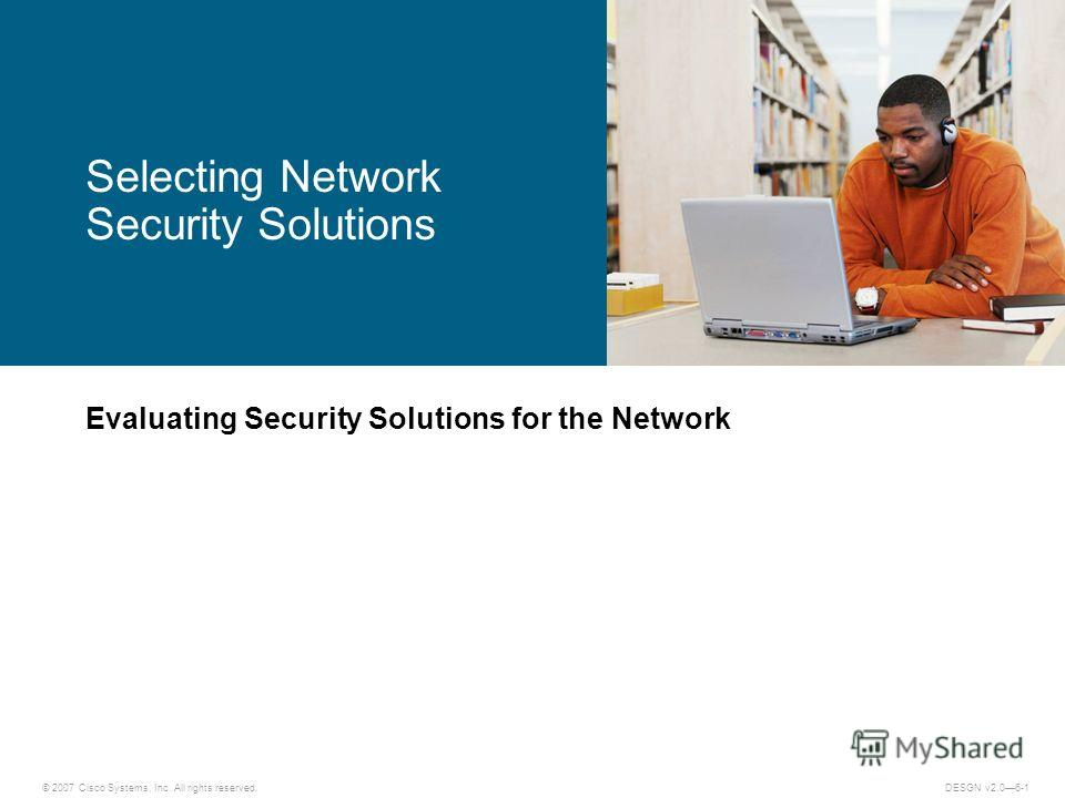 © 2007 Cisco Systems, Inc. All rights reserved.DESGN v2.06-1 Evaluating Security Solutions for the Network Selecting Network Security Solutions