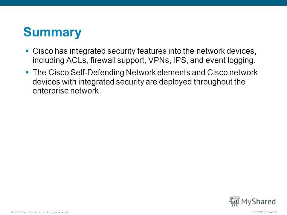 © 2007 Cisco Systems, Inc. All rights reserved.DESGN v2.06-22 Summary Cisco has integrated security features into the network devices, including ACLs, firewall support, VPNs, IPS, and event logging. The Cisco Self-Defending Network elements and Cisco