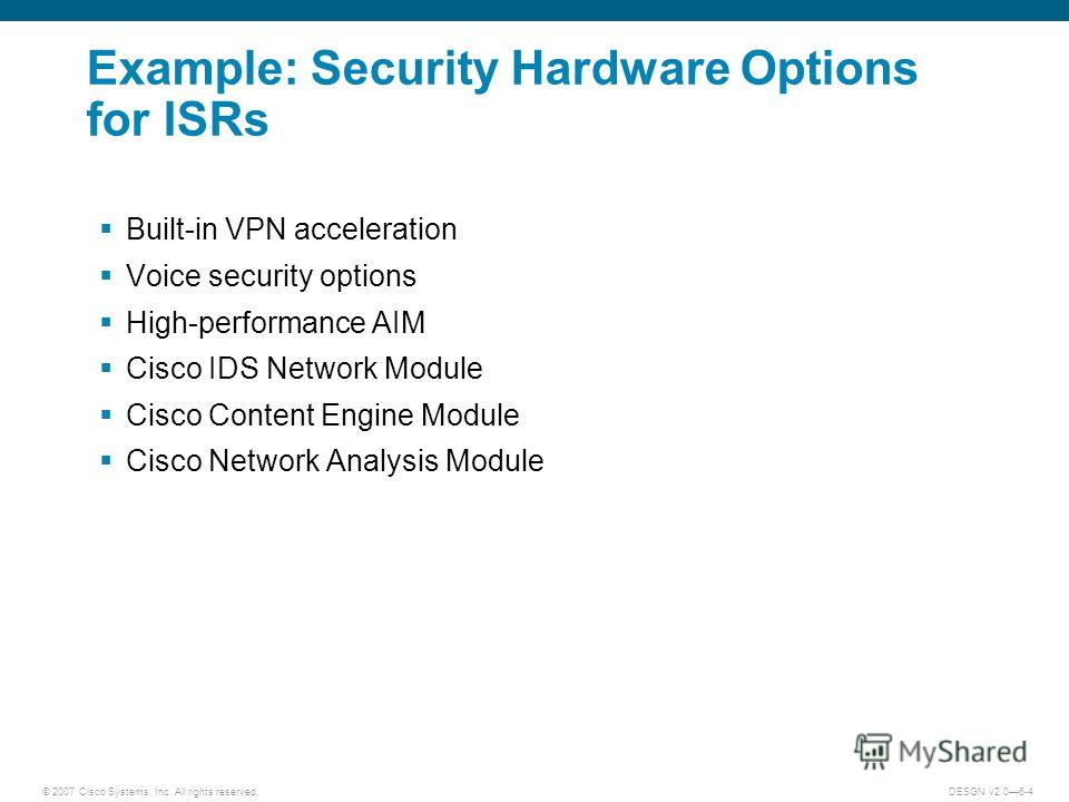 © 2007 Cisco Systems, Inc. All rights reserved.DESGN v2.06-4 Example: Security Hardware Options for ISRs Built-in VPN acceleration Voice security options High-performance AIM Cisco IDS Network Module Cisco Content Engine Module Cisco Network Analysis