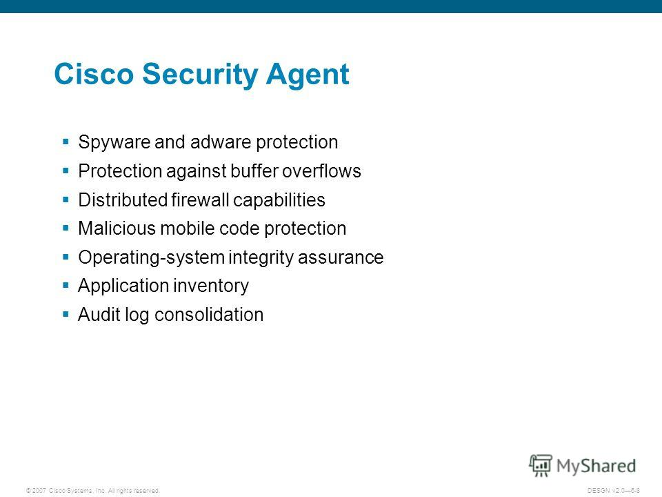 © 2007 Cisco Systems, Inc. All rights reserved.DESGN v2.06-8 Cisco Security Agent Spyware and adware protection Protection against buffer overflows Distributed firewall capabilities Malicious mobile code protection Operating-system integrity assuranc