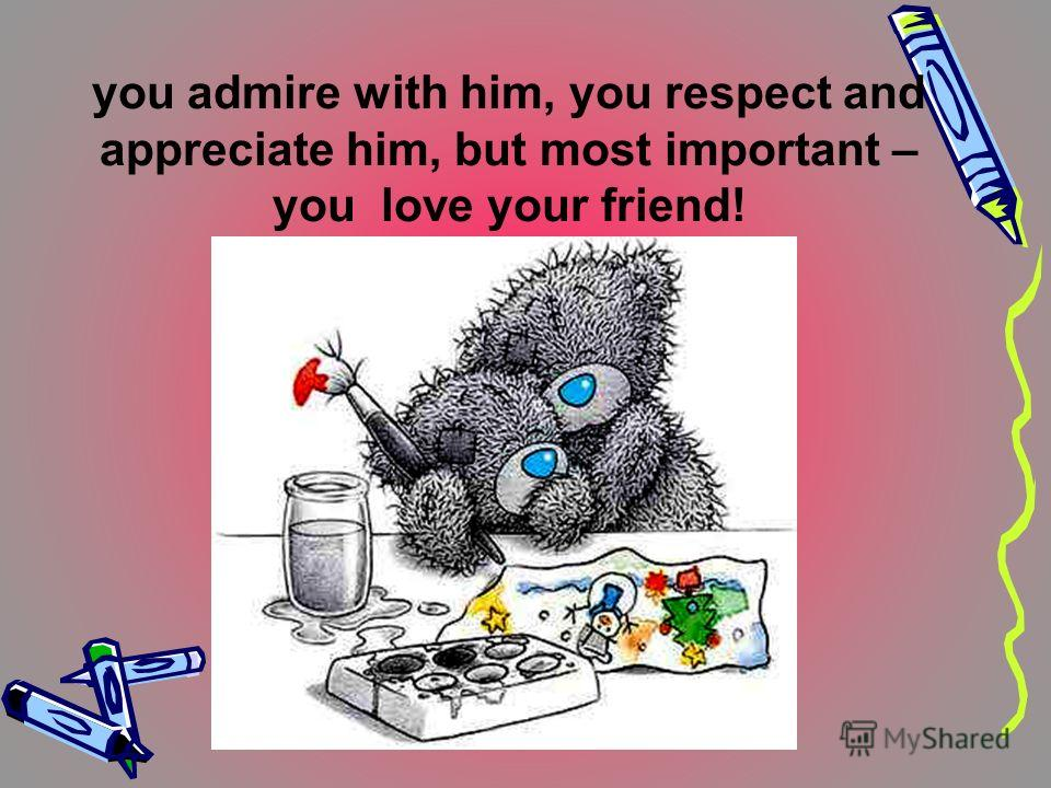 you admire with him, you respect and appreciate him, but most important – you love your friend!