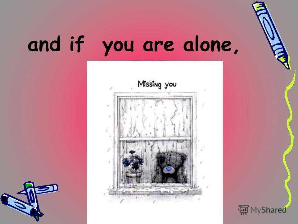 and if you are alone,
