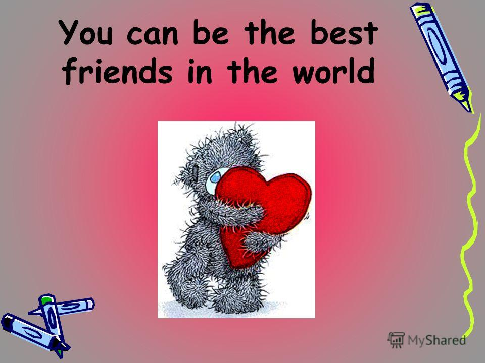 You can be the best friends in the world