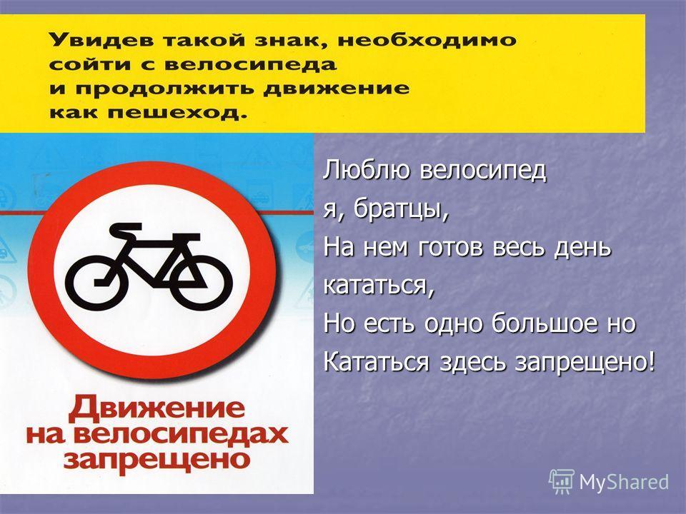Люблю велосипед я, братцы, На нем готов весь день кататься, Но есть одно большое но Кататься здесь запрещено!
