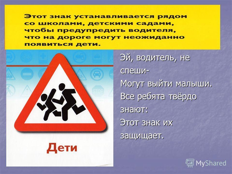 Эй, водитель, не спеши- Могут выйти малыши. Все ребята твёрдо знают: Этот знак их защищает.