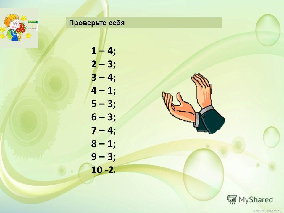 Проверьте себя 1 – 4; 2 – 3; 3 – 4; 4 – 1; 5 – 3; 6 – 3; 7 – 4; 8 – 1; 9 – 3; 10 -2 ;